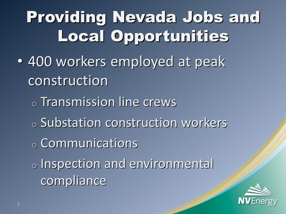 Providing Nevada Jobs and Local Opportunities 400 workers employed at peak construction 400 workers employed at peak construction o Transmission line
