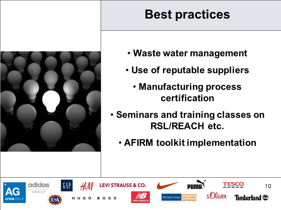 10 Best practices Waste water management Use of reputable suppliers Manufacturing process certification Seminars and training classes on RSL/REACH etc.