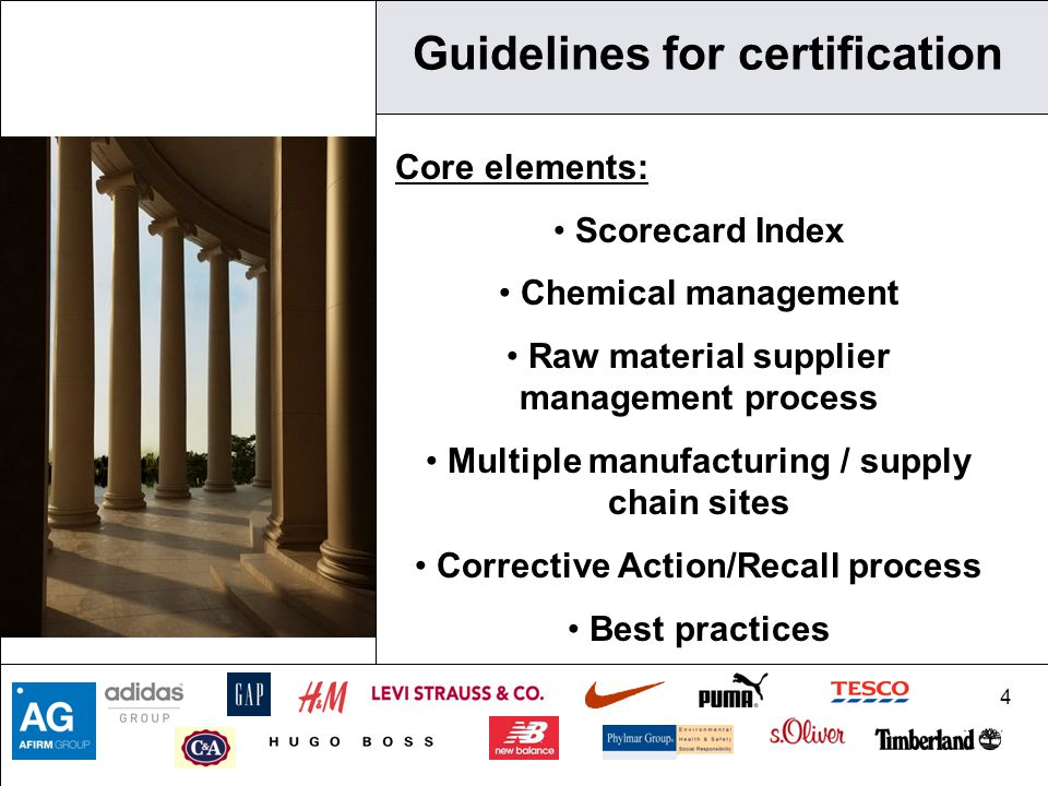 4 Guidelines for certification Core elements: Scorecard Index Chemical management Raw material supplier management process Multiple manufacturing / supply chain sites Corrective Action/Recall process Best practices