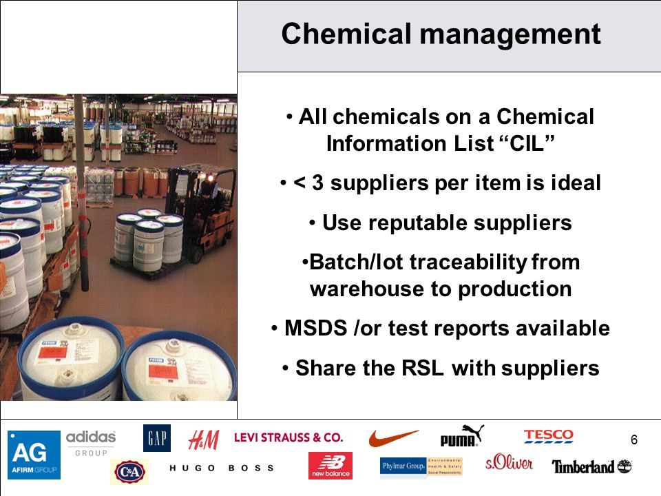 6 Chemical management All chemicals on a Chemical Information List CIL < 3 suppliers per item is ideal Use reputable suppliers Batch/lot traceability from warehouse to production MSDS /or test reports available Share the RSL with suppliers