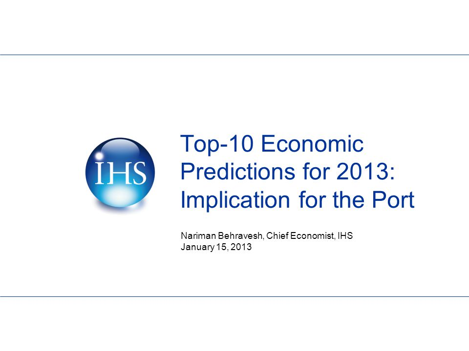 Top-10 Economic Predictions for 2013: Implication for the Port Nariman Behravesh, Chief Economist, IHS January 15, 2013