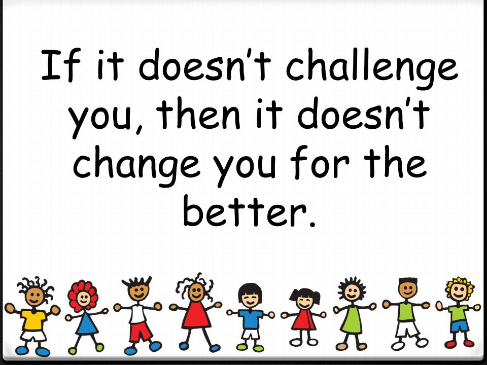 If it doesn't challenge you, then it doesn't change you for the better.
