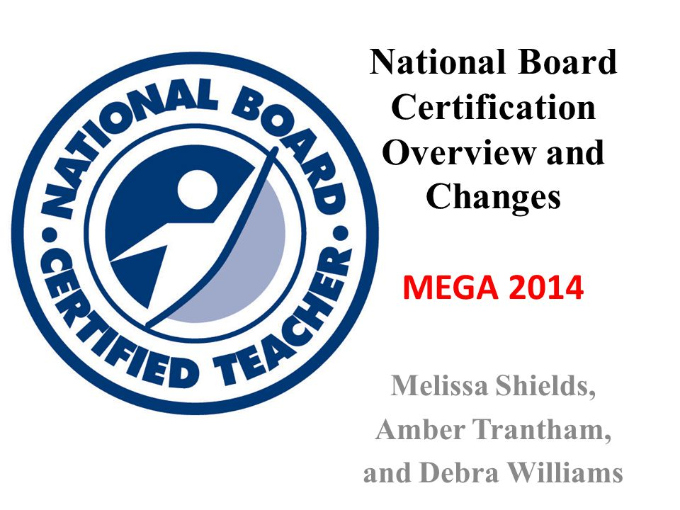 National Board Certification Overview and Changes MEGA 2014 Melissa Shields, Amber Trantham, and Debra Williams