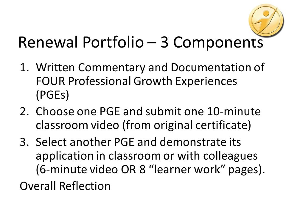 Renewal Portfolio – 3 Components 1.Written Commentary and Documentation of FOUR Professional Growth Experiences (PGEs) 2.Choose one PGE and submit one 10-minute classroom video (from original certificate) 3.Select another PGE and demonstrate its application in classroom or with colleagues (6-minute video OR 8 learner work pages).