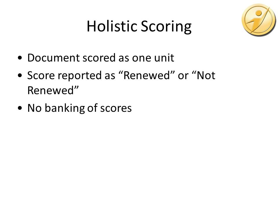 Holistic Scoring Document scored as one unit Score reported as Renewed or Not Renewed No banking of scores