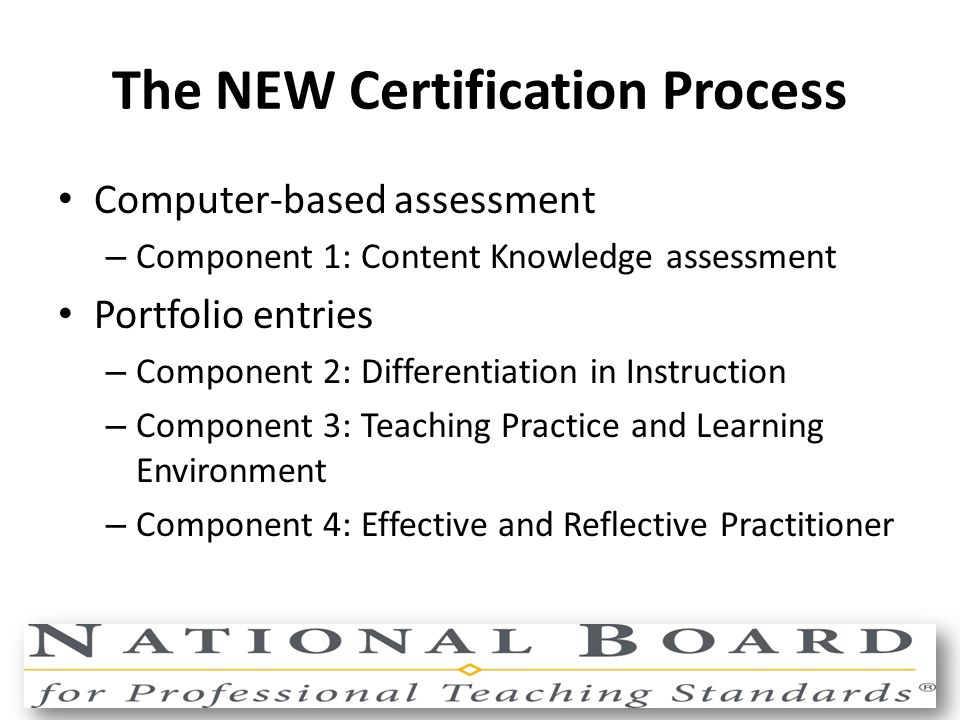 The NEW Certification Process Computer-based assessment – Component 1: Content Knowledge assessment Portfolio entries – Component 2: Differentiation in Instruction – Component 3: Teaching Practice and Learning Environment – Component 4: Effective and Reflective Practitioner
