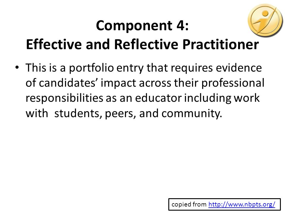 Component 4: Effective and Reflective Practitioner This is a portfolio entry that requires evidence of candidates' impact across their professional responsibilities as an educator including work with students, peers, and community.