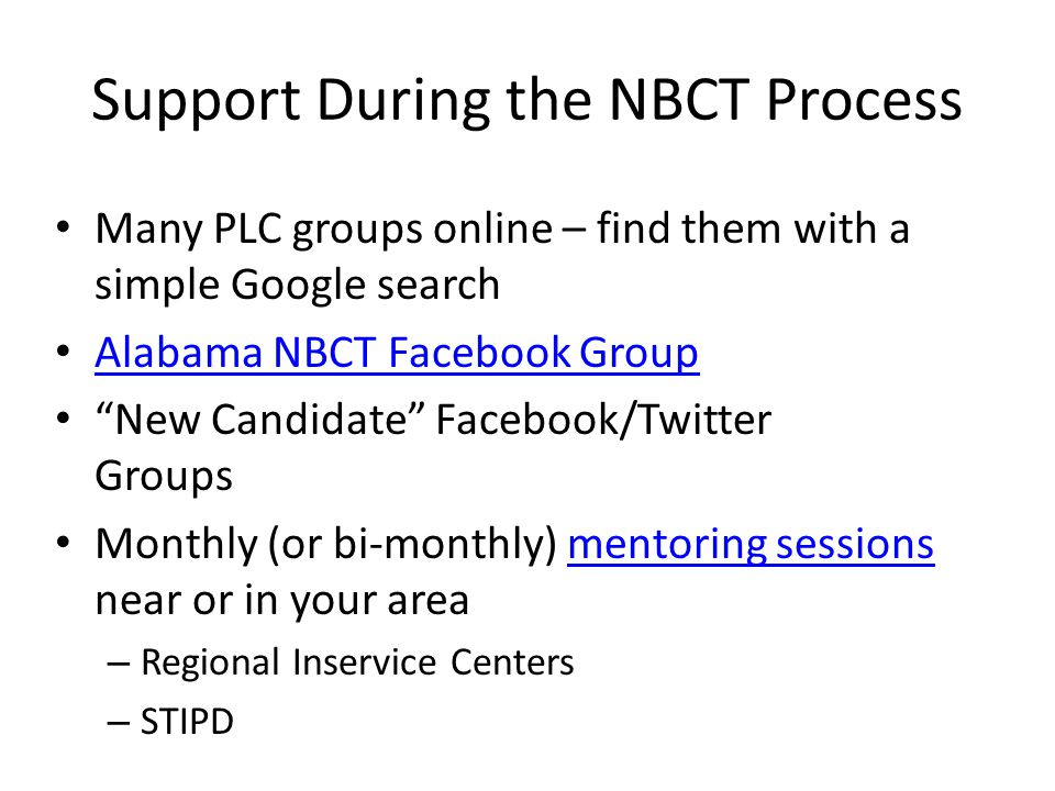 Support During the NBCT Process Many PLC groups online – find them with a simple Google search Alabama NBCT Facebook Group New Candidate Facebook/Twitter Groups Monthly (or bi-monthly) mentoring sessions near or in your areamentoring sessions – Regional Inservice Centers – STIPD