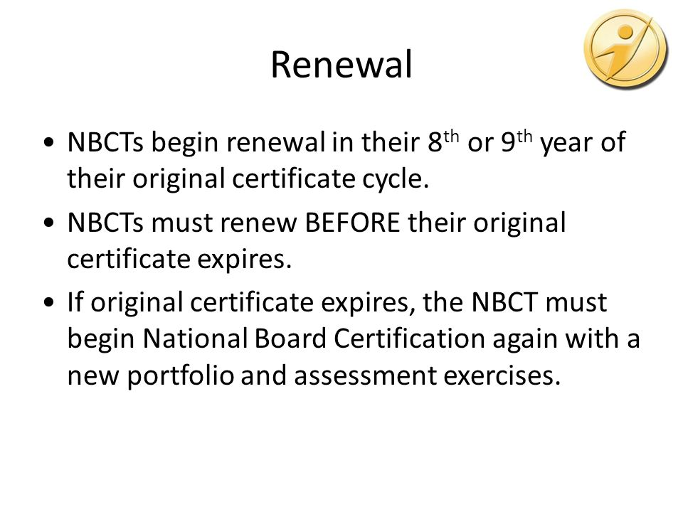 Renewal NBCTs begin renewal in their 8 th or 9 th year of their original certificate cycle.