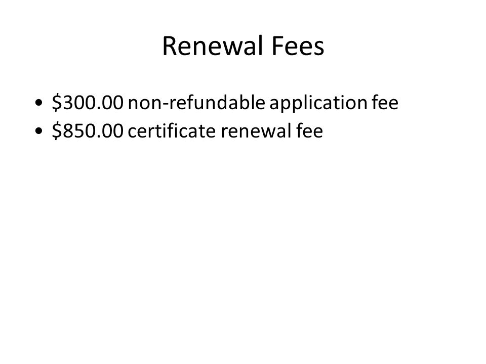 Renewal Fees $300.00 non-refundable application fee $850.00 certificate renewal fee