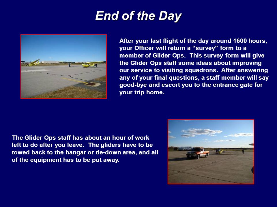 End of the Day After your last flight of the day around 1600 hours, your Officer will return a survey form to a member of Glider Ops.