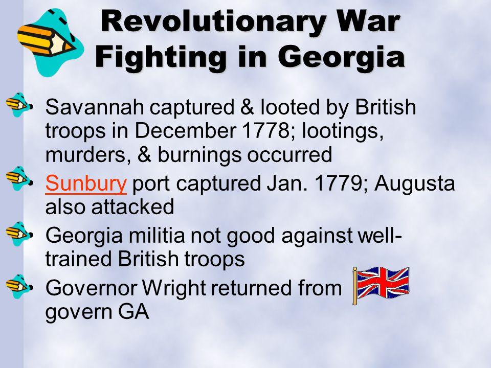 Revolutionary War Fighting in Georgia Savannah captured & looted by British troops in December 1778; lootings, murders, & burnings occurred Sunbury port captured Jan.