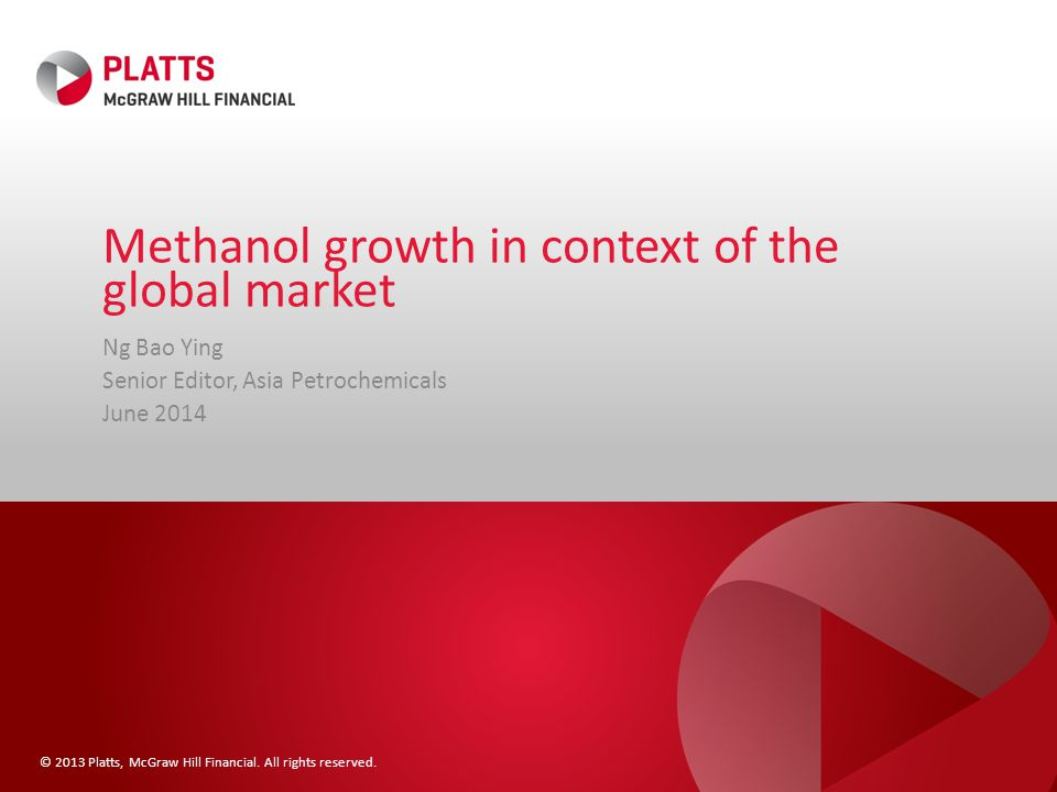 © 2013 Platts, McGraw Hill Financial. All rights reserved. Methanol growth in context of the global market Ng Bao Ying Senior Editor, Asia Petrochemic
