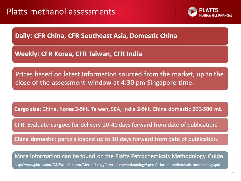 Platts methanol assessments 5 Daily: CFR China, CFR Southeast Asia, Domestic China Weekly: CFR Korea, CFR Taiwan, CFR India Prices based on latest inf