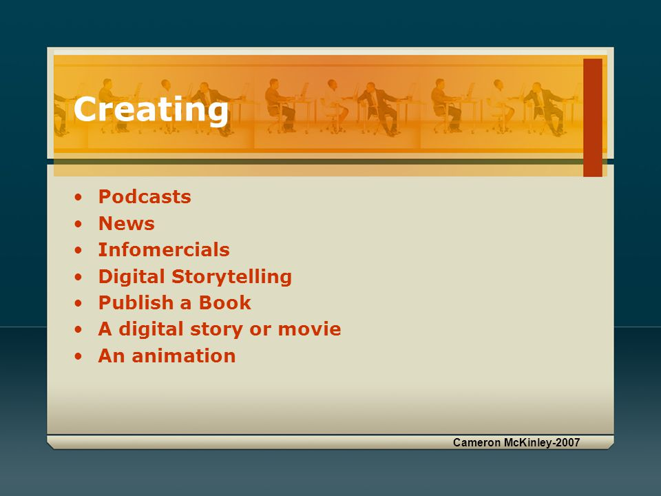 Creating Podcasts News Infomercials Digital Storytelling Publish a Book A digital story or movie An animation