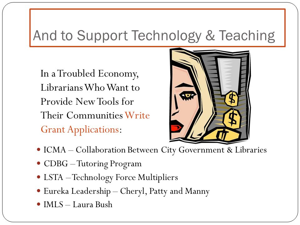 And to Support Technology & Teaching ICMA – Collaboration Between City Government & Libraries CDBG – Tutoring Program LSTA – Technology Force Multipli