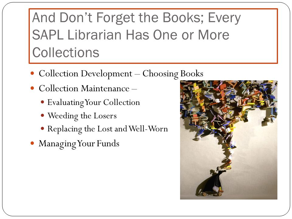 And Don't Forget the Books; Every SAPL Librarian Has One or More Collections Collection Development – Choosing Books Collection Maintenance – Evaluating Your Collection Weeding the Losers Replacing the Lost and Well-Worn Managing Your Funds