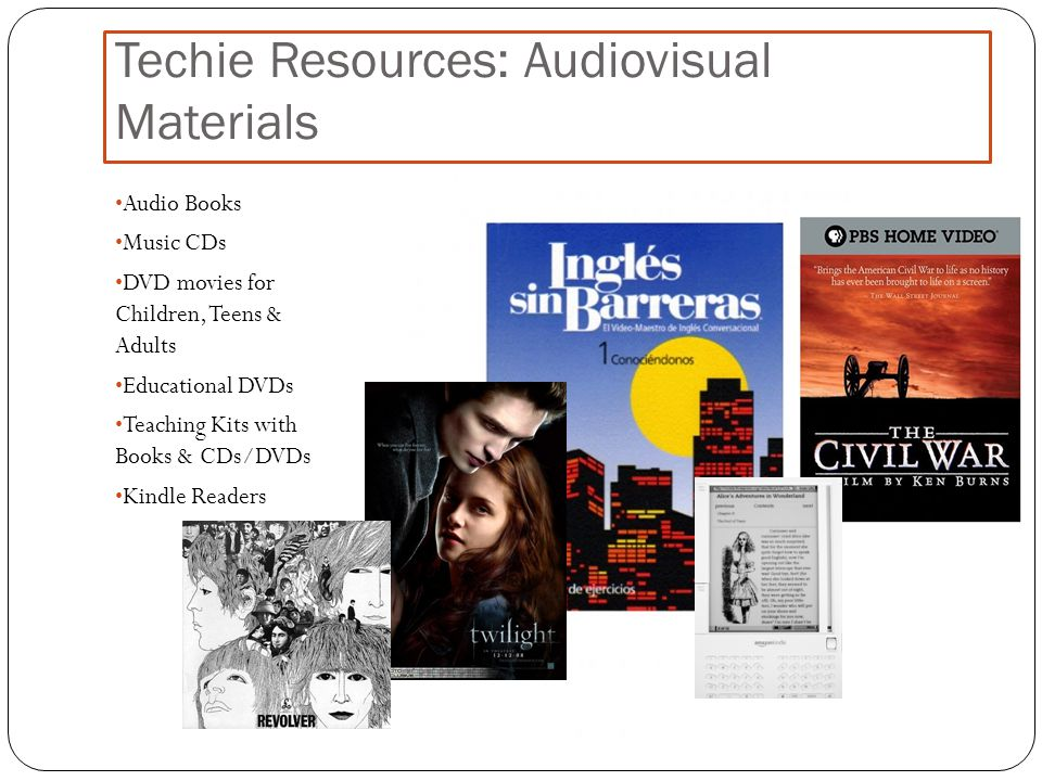 Techie Resources: Audiovisual Materials Audio Books Music CDs DVD movies for Children, Teens & Adults Educational DVDs Teaching Kits with Books & CDs/DVDs Kindle Readers