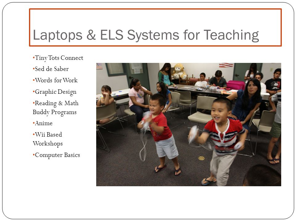Laptops & ELS Systems for Teaching Tiny Tots Connect Sed de Saber Words for Work Graphic Design Reading & Math Buddy Programs Anime Wii Based Workshops Computer Basics