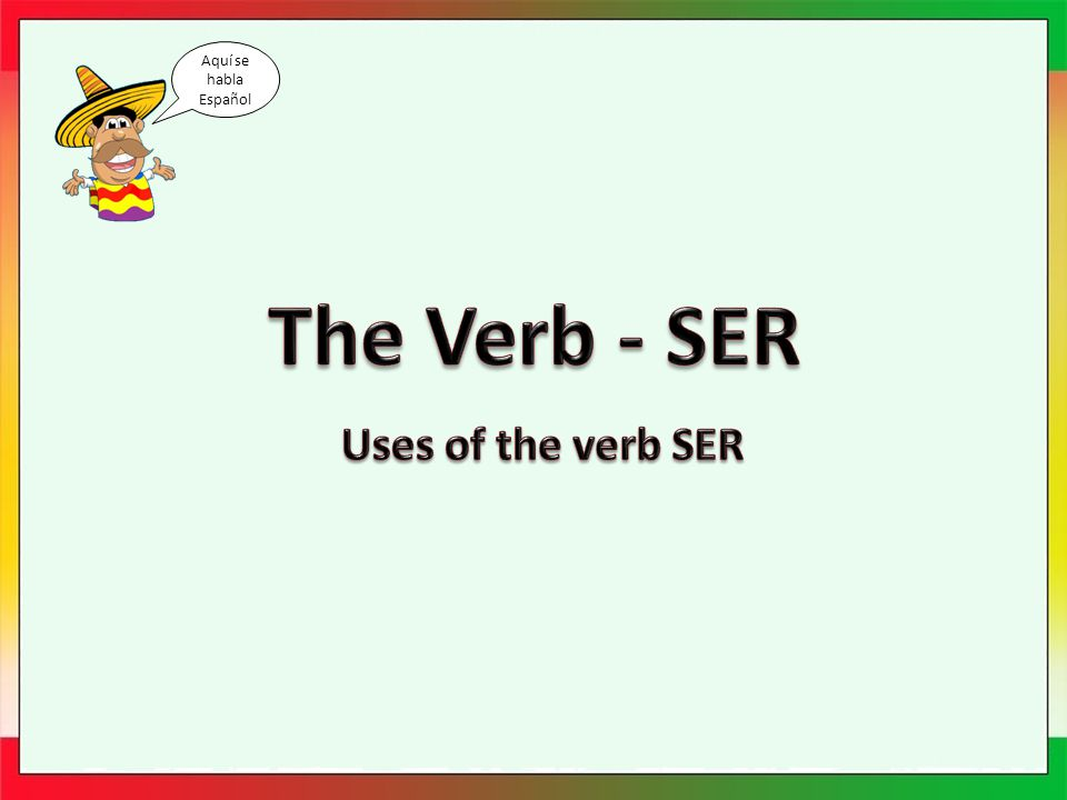 Ser Spanish has two verbs that are the equivalent of the English to be .