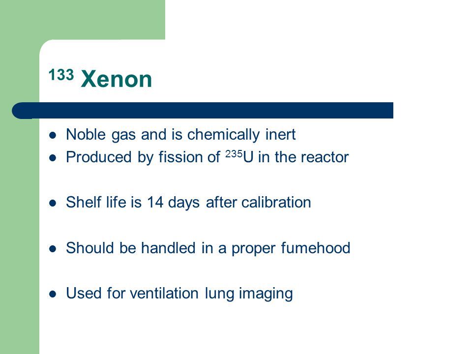 133 Xenon Noble gas and is chemically inert Produced by fission of 235 U in the reactor Shelf life is 14 days after calibration Should be handled in a proper fumehood Used for ventilation lung imaging