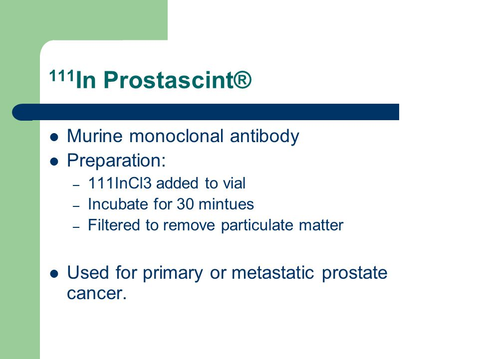 111 In Prostascint® Murine monoclonal antibody Preparation: – 111InCl3 added to vial – Incubate for 30 mintues – Filtered to remove particulate matter Used for primary or metastatic prostate cancer.