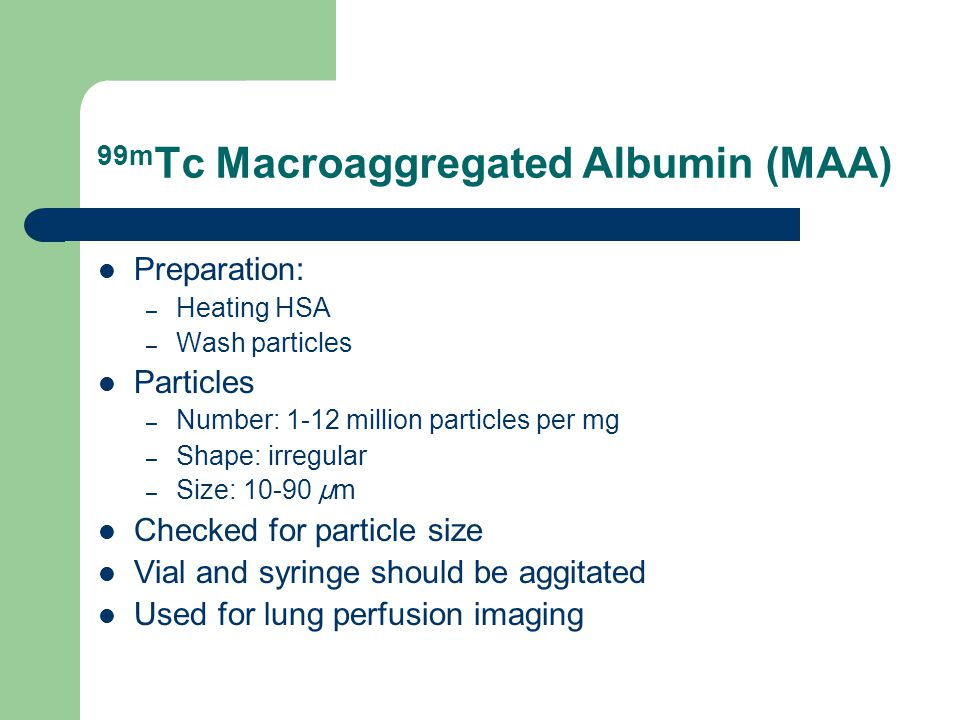 99m Tc Macroaggregated Albumin (MAA) Preparation: – Heating HSA – Wash particles Particles – Number: 1-12 million particles per mg – Shape: irregular – Size: µ m Checked for particle size Vial and syringe should be aggitated Used for lung perfusion imaging