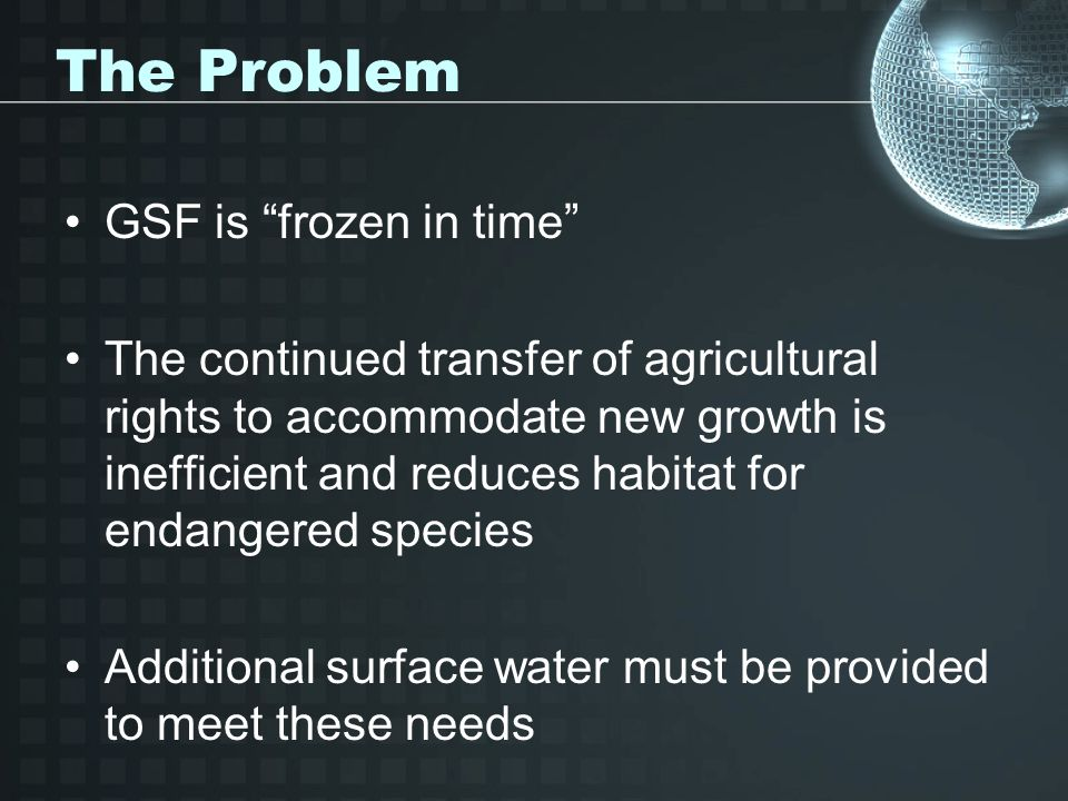 The Problem GSF is frozen in time The continued transfer of agricultural rights to accommodate new growth is inefficient and reduces habitat for endangered species Additional surface water must be provided to meet these needs