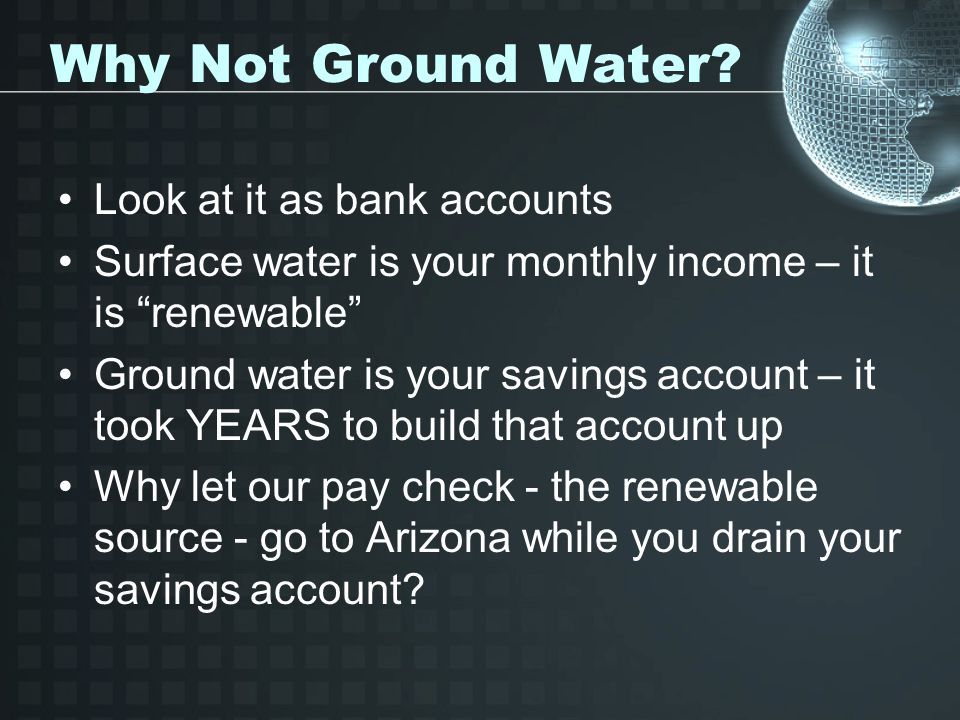 "Why Not Ground Water? Look at it as bank accounts Surface water is your monthly income – it is ""renewable"" Ground water is your savings account – it t"