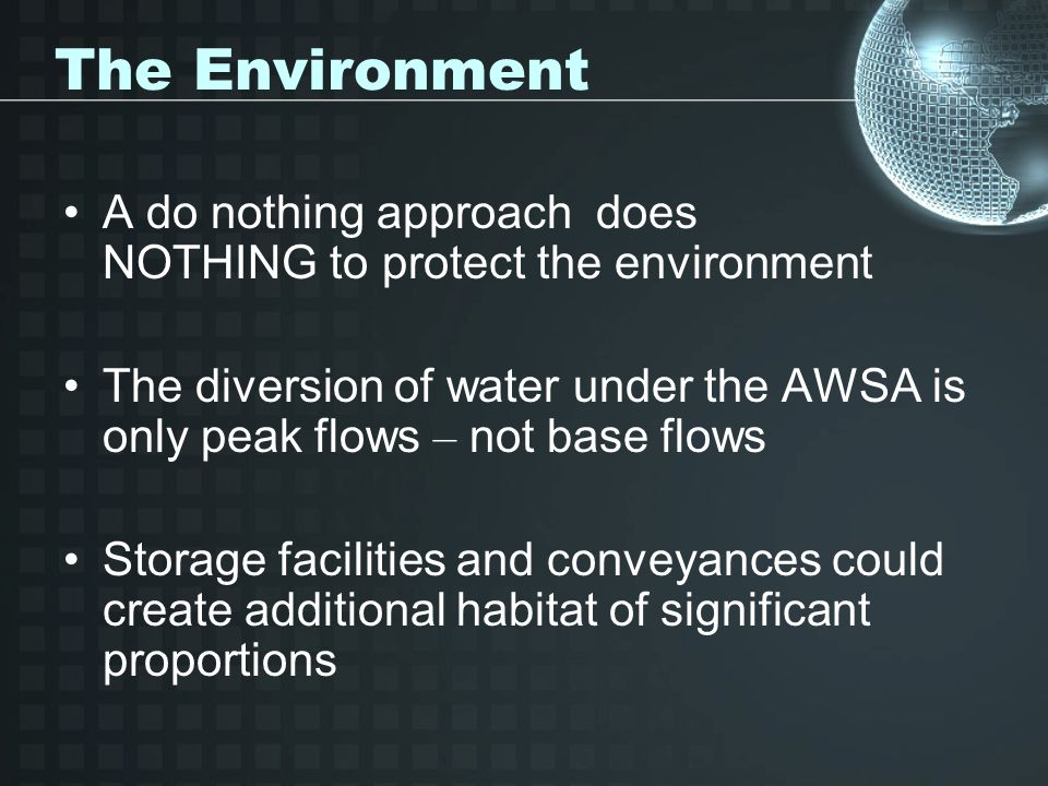 The Environment A do nothing approach does NOTHING to protect the environment The diversion of water under the AWSA is only peak flows – not base flows Storage facilities and conveyances could create additional habitat of significant proportions