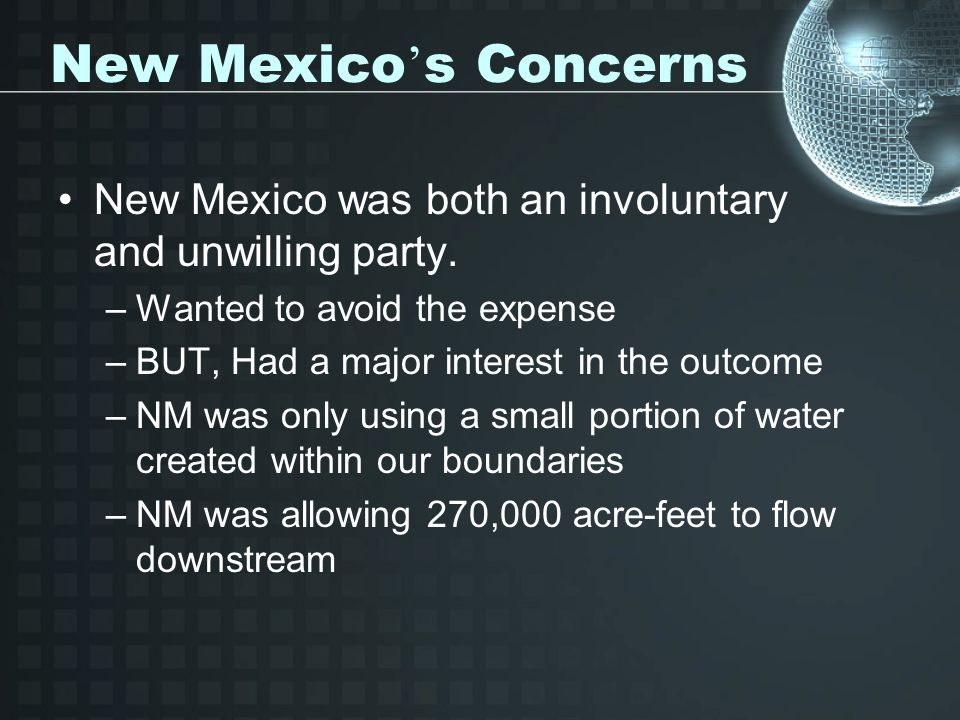 New Mexico ' s Concerns New Mexico was both an involuntary and unwilling party. –Wanted to avoid the expense –BUT, Had a major interest in the outcome