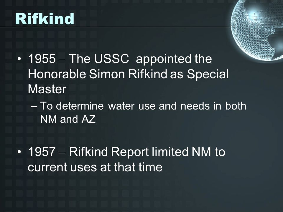 Rifkind Reasoning Rifkind was concerned with unpredictable flow of the Gila River Considered the river over-appropriated –NM using less than 10% of water produced Decided it was unreasonable to withhold water from senior users downstream for new junior appropriations in NM