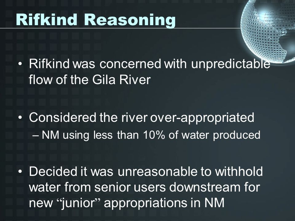 Rifkind Reasoning Rifkind was concerned with unpredictable flow of the Gila River Considered the river over-appropriated –NM using less than 10% of wa