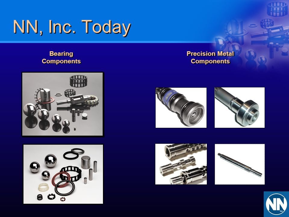 Served Markets BearingComponents Precision Metal Components Automotive Automotive General Industrial General Industrial Automotive General Industrial Diesel Engines Commercial Refrig.