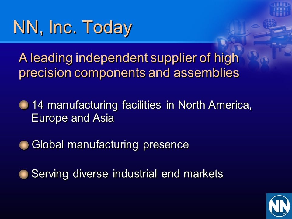 NN, Inc. Today A leading independent supplier of high precision components and assemblies 14 manufacturing facilities in North America, Europe and Asi