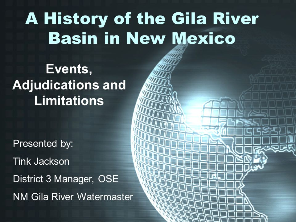 A History of the Gila River Basin in New Mexico Events, Adjudications and Limitations Presented by: Tink Jackson District 3 Manager, OSE NM Gila River Watermaster
