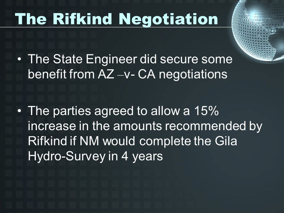 The Rifkind Negotiation The State Engineer did secure some benefit from AZ – v- CA negotiations The parties agreed to allow a 15% increase in the amounts recommended by Rifkind if NM would complete the Gila Hydro-Survey in 4 years