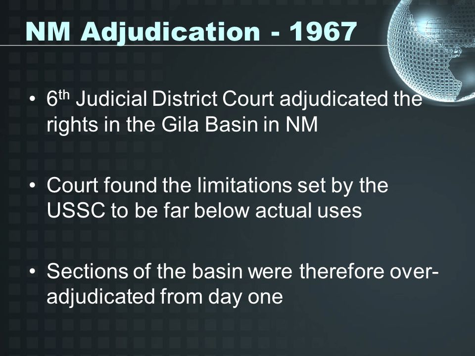 NM Adjudication - 1967 6 th Judicial District Court adjudicated the rights in the Gila Basin in NM Court found the limitations set by the USSC to be far below actual uses Sections of the basin were therefore over- adjudicated from day one