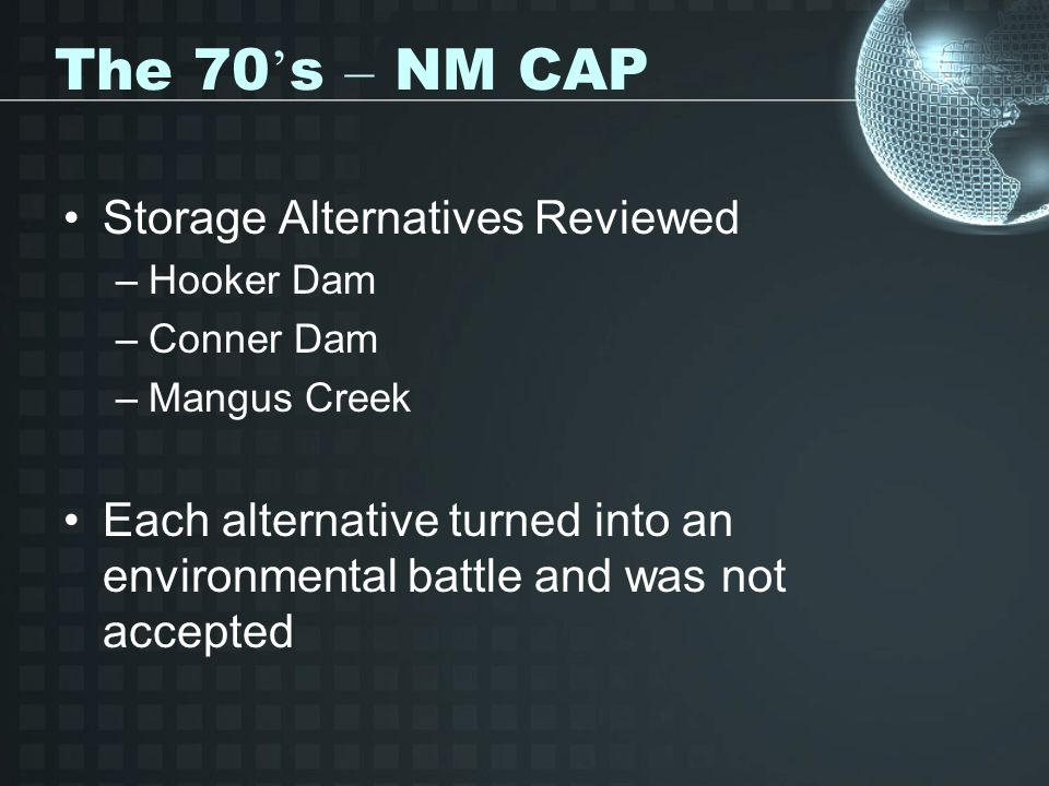 The 70 ' s – NM CAP Storage Alternatives Reviewed –Hooker Dam –Conner Dam –Mangus Creek Each alternative turned into an environmental battle and was not accepted