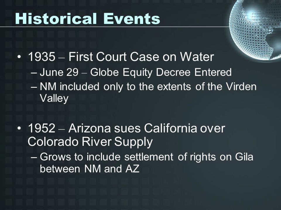 Historical Events 1935 – First Court Case on Water –June 29 – Globe Equity Decree Entered –NM included only to the extents of the Virden Valley 1952 – Arizona sues California over Colorado River Supply –Grows to include settlement of rights on Gila between NM and AZ