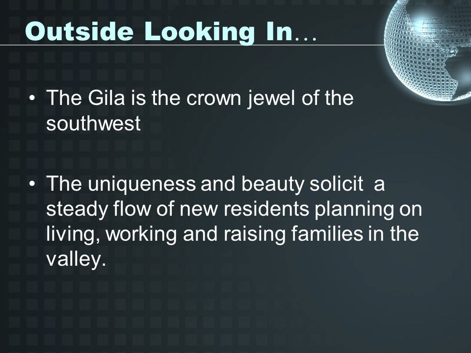 Outside Looking In … The Gila is the crown jewel of the southwest The uniqueness and beauty solicit a steady flow of new residents planning on living, working and raising families in the valley.