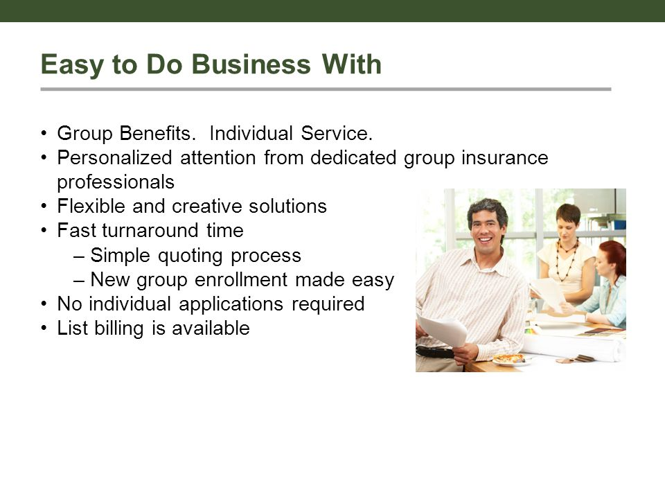 Easy to Do Business With Group Benefits. Individual Service. Personalized attention from dedicated group insurance professionals Flexible and creative