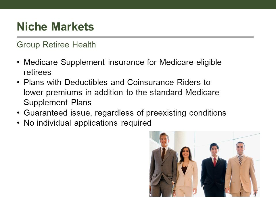 Niche Markets Medicare Supplement insurance for Medicare-eligible retirees Plans with Deductibles and Coinsurance Riders to lower premiums in addition to the standard Medicare Supplement Plans Guaranteed issue, regardless of preexisting conditions No individual applications required Group Retiree Health