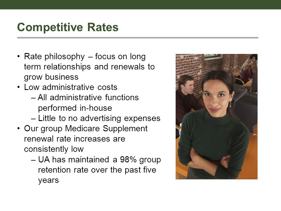 Competitive Rates Rate philosophy – focus on long term relationships and renewals to grow business Low administrative costs – All administrative functions performed in-house – Little to no advertising expenses Our group Medicare Supplement renewal rate increases are consistently low – UA has maintained a 98% group retention rate over the past five years