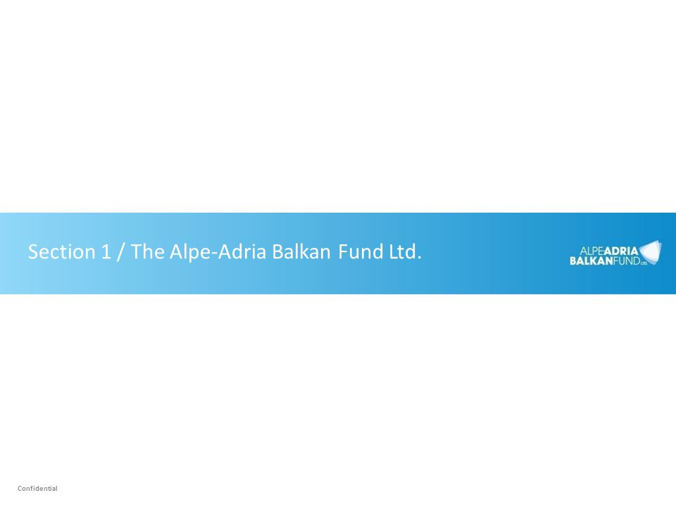 Section 1 / The Alpe-Adria Balkan Fund Ltd. Confidential