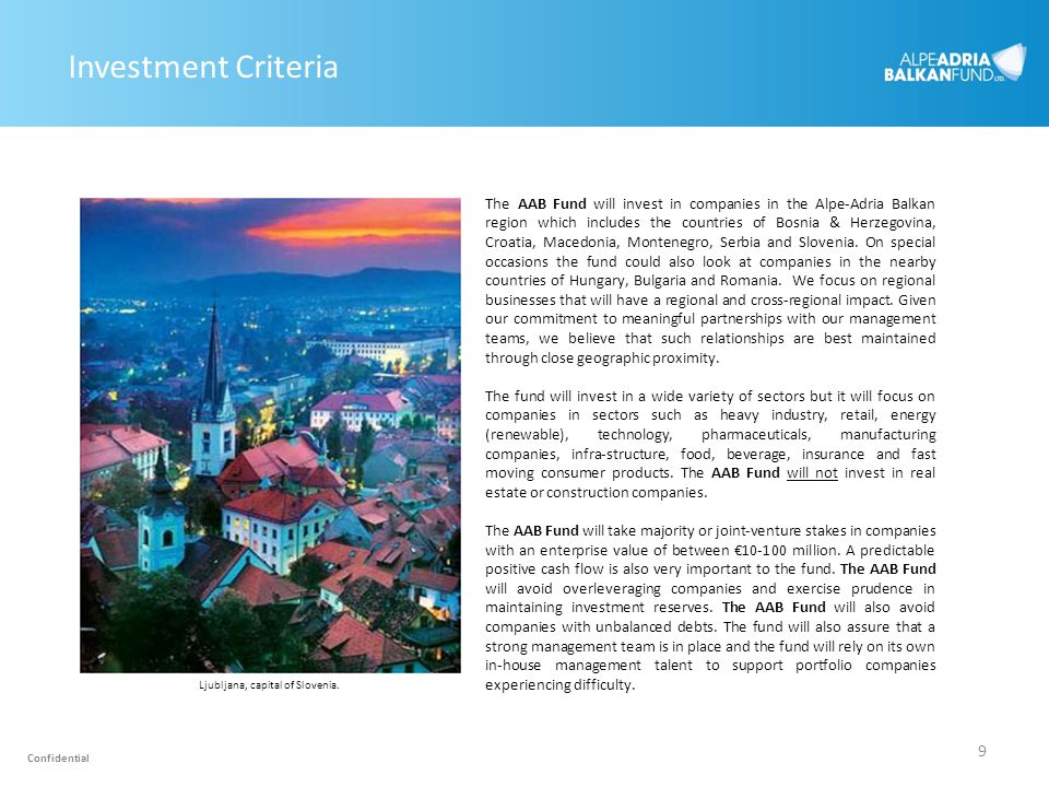9 Investment Criteria The AAB Fund will invest in companies in the Alpe-Adria Balkan region which includes the countries of Bosnia & Herzegovina, Croa