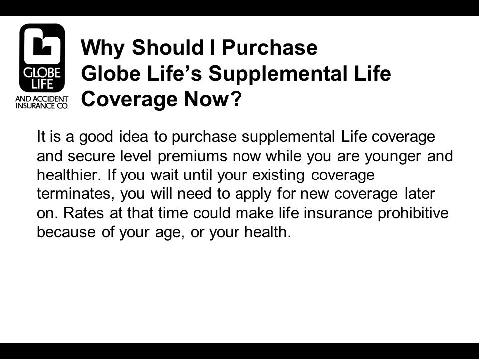 Why Should I Purchase Globe Life's Supplemental Life Coverage Now.