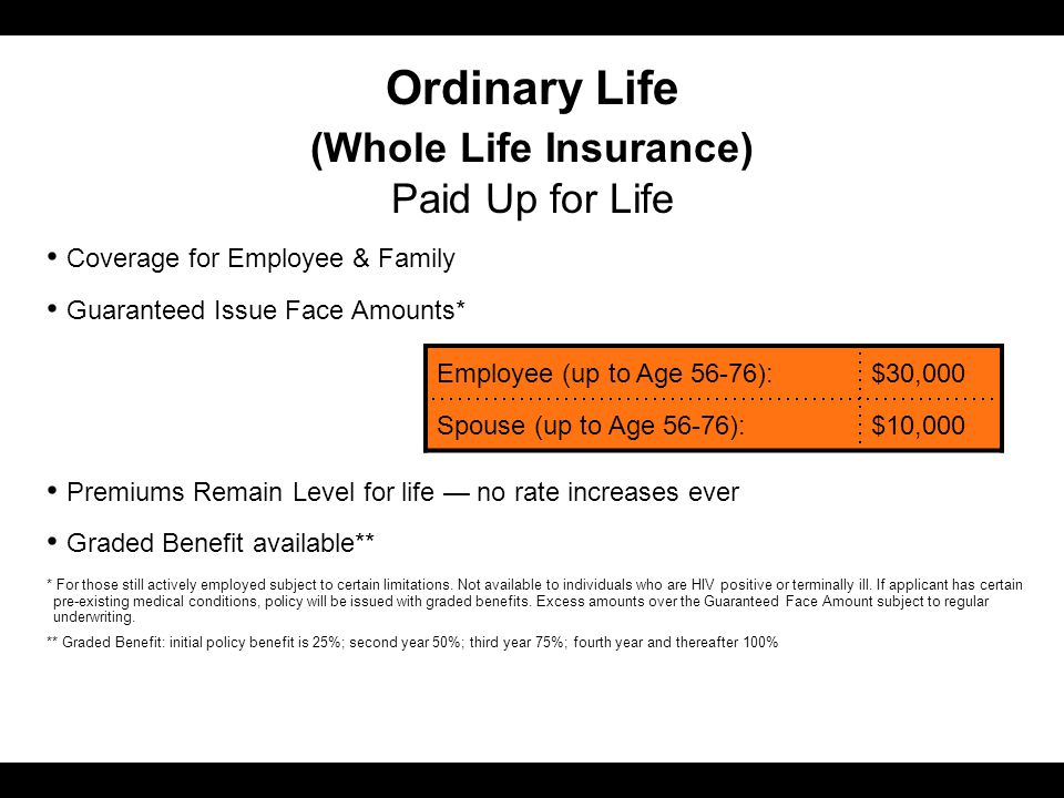 Ordinary Life (Whole Life Insurance) Paid Up for Life Coverage for Employee & Family Guaranteed Issue Face Amounts* Premiums Remain Level for life — no rate increases ever Graded Benefit available** * For those still actively employed subject to certain limitations.