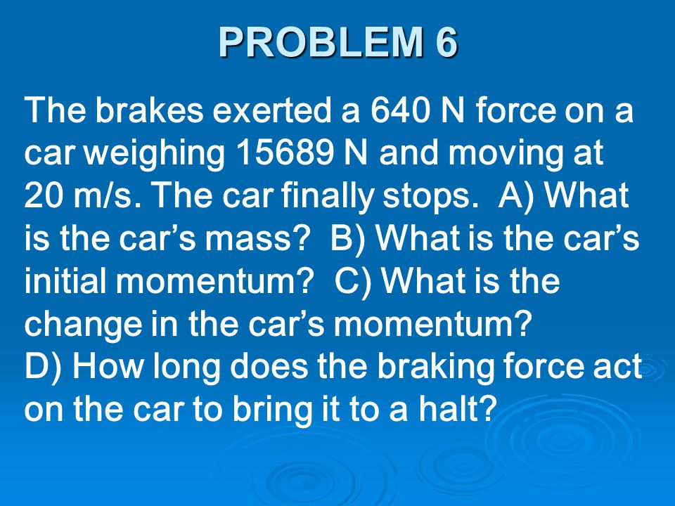 The brakes exerted a 640 N force on a car weighing 15689 N and moving at 20 m/s. The car finally stops. A) What is the car's mass? B) What is the car'