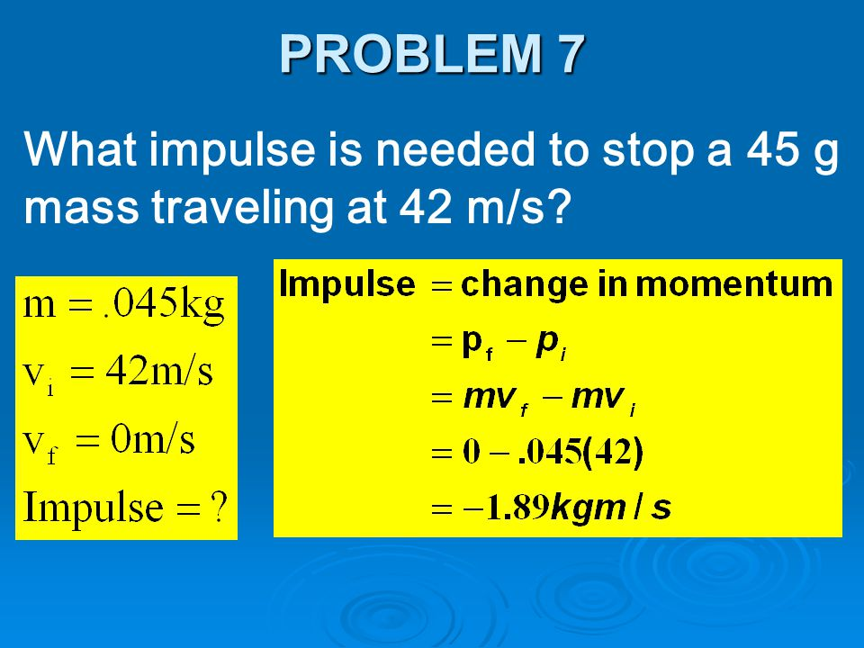 What impulse is needed to stop a 45 g mass traveling at 42 m/s? PROBLEM 7